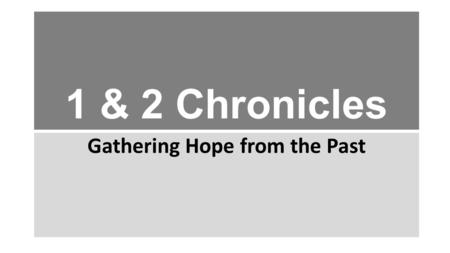 "1 & 2 Chronicles Gathering Hope from the Past. 1 & 2 CHRONICLES: THE BOOK Covers same era as 2 Samuel – 2 Kings Originally 1 book in Hebrew Bible (""Chronicles"")"