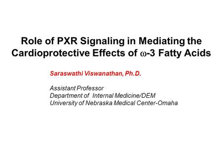 Role of PXR Signaling in Mediating the Cardioprotective Effects of  -3 Fatty Acids Saraswathi Viswanathan, Ph.D. Assistant Professor Department of Internal.