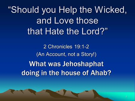 "1 ""Should you Help the Wicked, and Love those that Hate the Lord?"" 2 Chronicles 19:1-2 (An Account, not a Story!) What was Jehoshaphat doing in the house."