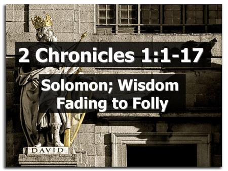 2 Chronicles 1:1-17 Solomon; Wisdom Fading to Folly.