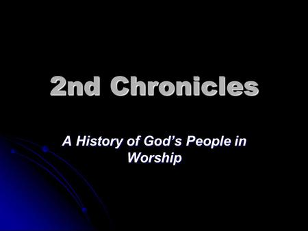 2nd Chronicles A History of God's People in Worship.