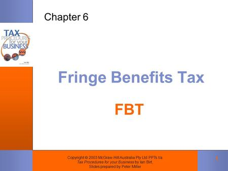 Copyright  2003 McGraw-Hill Australia Pty Ltd PPTs t/a Tax Procedures for your Business by Ian Birt, Slides prepared by Peter Miller 1 Fringe Benefits.