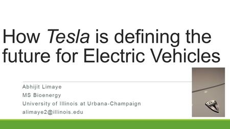 How Tesla is defining the future for Electric Vehicles Abhijit Limaye MS Bioenergy University of Illinois at Urbana-Champaign