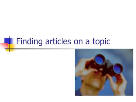 Finding articles on a topic. Where to look? Google Fast and easy Hard to pick through questionable sources. Library Databases – (all the online and print.