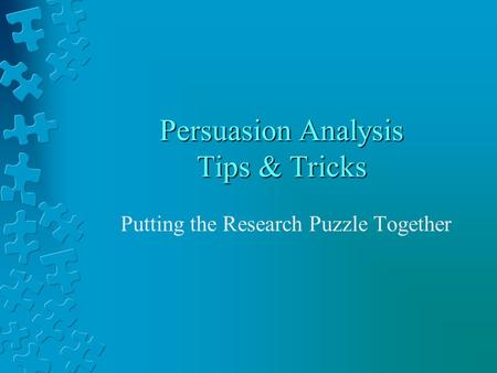 Persuasion Analysis Tips & Tricks Putting the Research Puzzle Together.