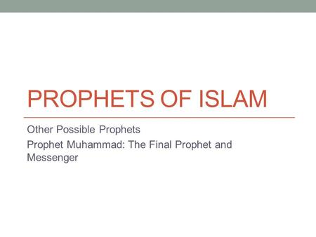 PROPHETS OF ISLAM Other Possible Prophets Prophet Muhammad: The Final Prophet and Messenger.