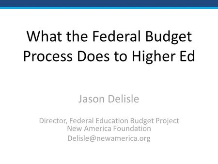 What the Federal Budget Process Does to Higher Ed Jason Delisle Director, Federal Education Budget Project New America Foundation