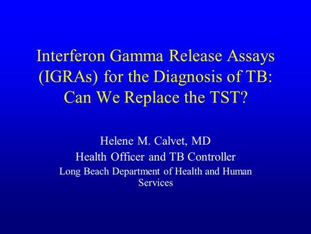 Interferon Gamma Release Assays (IGRAs) for the Diagnosis of TB: Can We Replace the TST? Helene M. Calvet, MD Health Officer and TB Controller Long Beach.