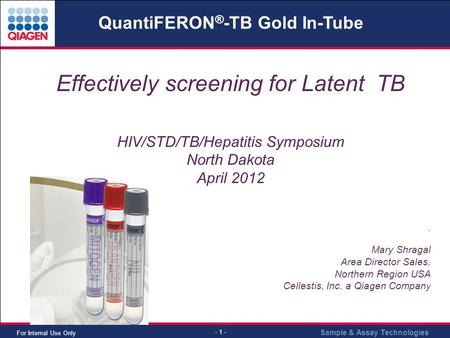 Sample & Assay Technologies - 1 - For Internal Use Only Effectively screening for Latent TB HIV/STD/TB/Hepatitis Symposium North Dakota April 2012. Mary.