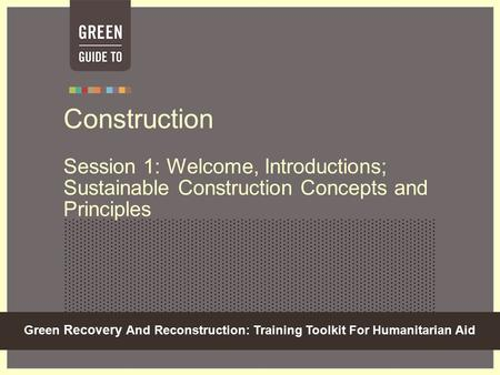 Green Recovery And Reconstruction: Training Toolkit For Humanitarian Aid Construction Session 1: Welcome, Introductions; Sustainable Construction Concepts.