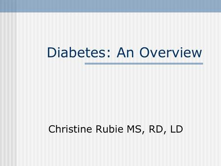 Diabetes: An Overview Christine Rubie MS, RD, LD.