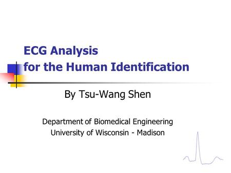 ECG Analysis for the Human Identification By Tsu-Wang Shen Department of Biomedical Engineering University of Wisconsin - Madison.
