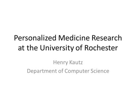 Personalized Medicine Research at the University of Rochester Henry Kautz Department of Computer Science.