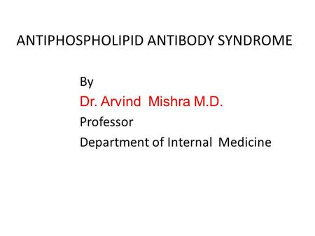 ANTIPHOSPHOLIPID ANTIBODY SYNDROME By Dr. Arvind Mishra M.D. Professor Department of Internal Medicine.