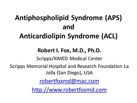 Antiphospholipid Syndrome (APS) and Anticardiolipin Syndrome (ACL) Robert I. Fox, M.D., Ph.D. Scripps/XiMED Medical Center Scripps Memorial Hospital and.