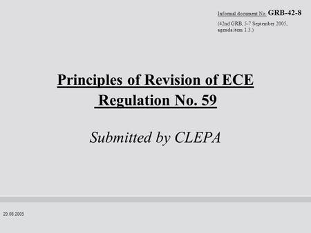 29.08.2005 Principles of Revision of ECE Regulation No. 59 Submitted by CLEPA Informal document No. GRB-42-8 (42nd GRB, 5-7 September 2005, agenda item.