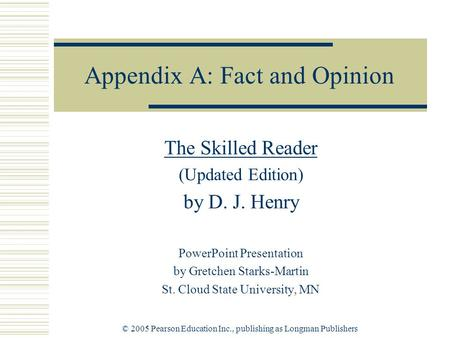 © 2005 Pearson Education Inc., publishing as Longman Publishers Appendix A: Fact and Opinion The Skilled Reader (Updated Edition) by D. J. Henry PowerPoint.