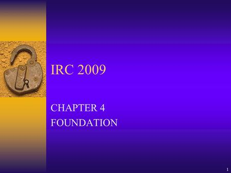 1 IRC 2009 CHAPTER 4 FOUNDATION. 2 FOUNDATION-8 SECTIONS  GENERAL  MATERIALS  FOOTINGS  FOUNDATION  RETAINING WALLS  DRAINAGE  WP&DP  COLUMNS.