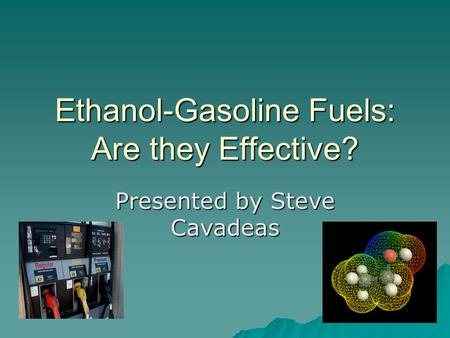 Ethanol-Gasoline Fuels: Are they Effective? Presented by Steve Cavadeas.