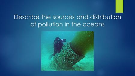 Describe the sources and distribution of pollution in the oceans.