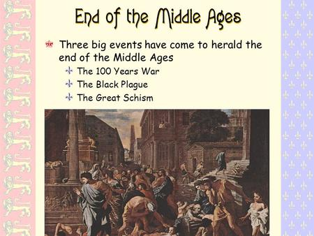 End of the Middle Ages Three big events have come to herald the end of the Middle Ages Y The 100 Years War Y The Black Plague Y The Great Schism.