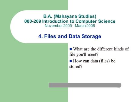 B.A. (Mahayana Studies) 000-209 Introduction to Computer Science November 2005 - March 2006 4. Files and Data Storage What are the different kinds of file.