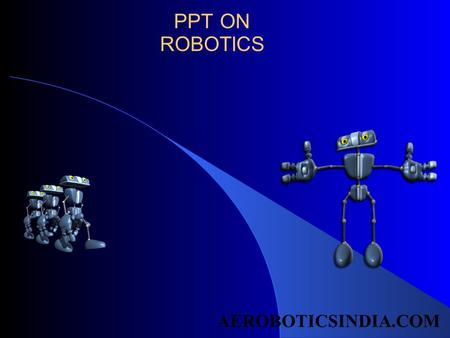 PPT ON ROBOTICS AEROBOTICSINDIA.COM. ROBOTICS WHAT IS ROBOTICS THE WORD ROBOTICS IS USED TO COLLECTIVILY DEFINE A FIELD IN ENGINEERING THAT COVERS THE.