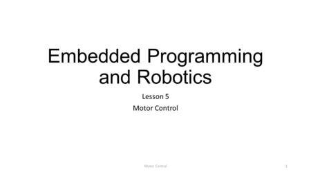 Embedded Programming and Robotics Lesson 5 Motor Control 1.