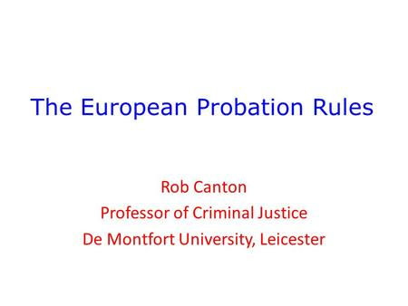 The European Probation Rules Rob Canton Professor of Criminal Justice De Montfort University, Leicester.