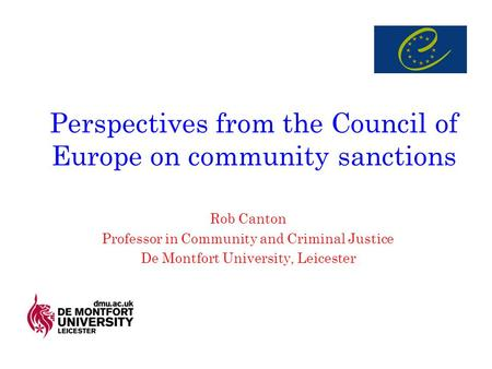 Perspectives from the Council of Europe on community sanctions Rob Canton Professor in Community and Criminal Justice De Montfort University, Leicester.