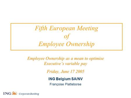 Corporate Banking Fifth European Meeting of Employee Ownership Employee Ownership as a mean to optimise Executive's variable pay Friday, June 17 2005 ING.