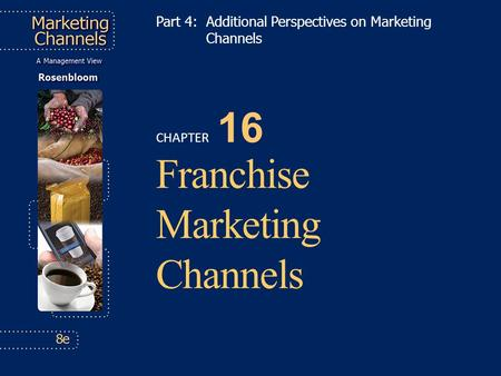 CHAPTER 16 Franchise Marketing Channels Part 4: Additional Perspectives on Marketing Channels.