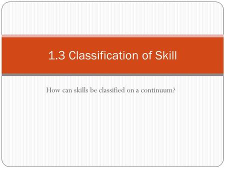 How can skills be classified on a continuum? 1.3 Classification of Skill.