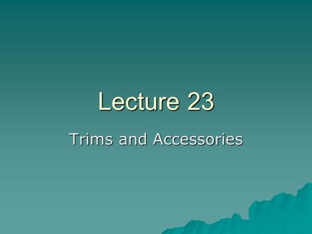 Lecture 23 Trims and Accessories. Accessories…  Trims – Fabric parts other than body fabrics are called trims  Accessories – Things other than fabric.