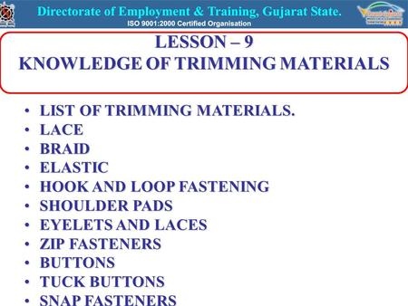 LESSON – 9 KNOWLEDGE OF TRIMMING MATERIALS LIST OF TRIMMING MATERIALS.LIST OF TRIMMING MATERIALS. LACELACE BRAIDBRAID ELASTICELASTIC HOOK AND LOOP FASTENINGHOOK.