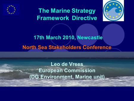 The Marine Strategy Framework Directive 17th March 2010, Newcastle North Sea Stakeholders Conference Leo de Vrees European Commission (DG Environment,