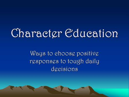 Character Education Ways to choose positive responses to tough daily decisions.