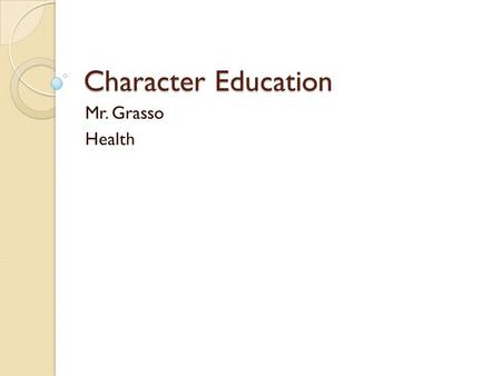 Character Education Mr. Grasso Health. Personality A blend of your traits, talents, and actions ◦ Trait: specific about the way you look or act ◦ Talent: