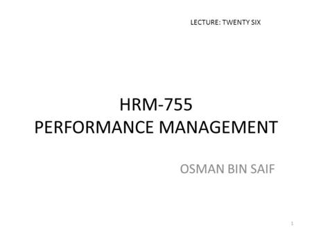 HRM-755 PERFORMANCE MANAGEMENT OSMAN BIN SAIF LECTURE: TWENTY SIX 1.
