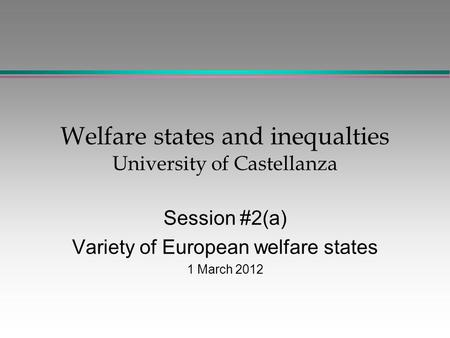 Welfare states and inequalties University of Castellanza Session #2(a) Variety of European welfare states 1 March 2012.