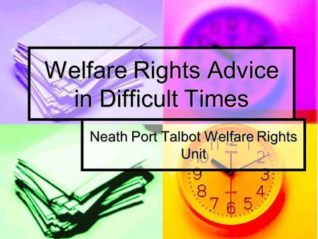 Welfare Rights Advice in Difficult Times Neath Port Talbot Welfare Rights Unit.