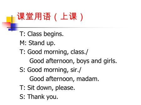 课堂用语(上课) T: Class begins. M: Stand up. T: Good morning, class./ Good afternoon, boys and girls. S: Good morning, sir./ Good afternoon, madam. T: Sit down,