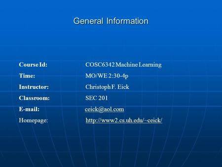 General Information Course Id: COSC6342 Machine Learning Time: MO/WE 2:30-4p Instructor: Christoph F. Eick Classroom:SEC 201