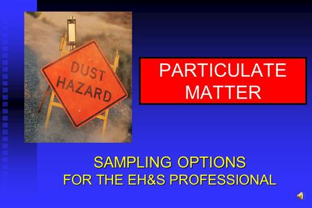 PARTICULATE MATTER SAMPLING OPTIONS FOR THE EH&S PROFESSIONAL.