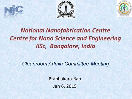 National Nanofabrication Centre Centre for Nano Science and Engineering IISc, Bangalore, India Prabhakara Rao Jan 6, 2015 Cleanroom Admin Committee Meeting.