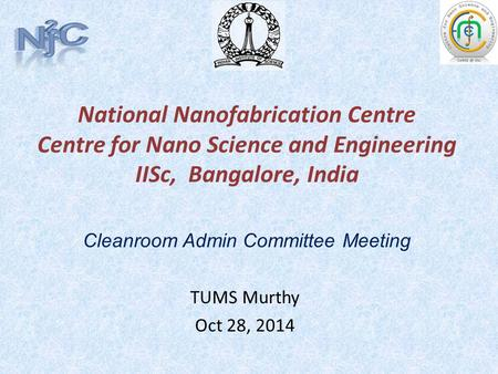 National Nanofabrication Centre Centre for Nano Science and Engineering IISc, Bangalore, India TUMS Murthy Oct 28, 2014 Cleanroom Admin Committee Meeting.