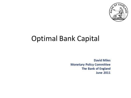 Optimal Bank Capital David Miles Monetary Policy Committee The Bank of England June 2011.