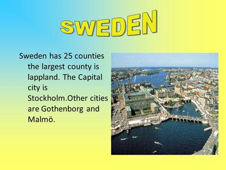 Sweden has 25 counties the largest county is lappland. The Capital city is Stockholm.Other cities are Gothenborg and Malmö.
