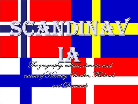Scandinav ia The geography, culture, climate, and cuisine of Norway, Sweden, Finland, and Denmark.