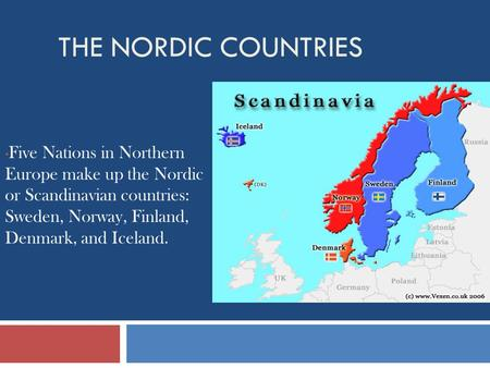 The Nordic Countries Five Nations in Northern Europe make up the Nordic or Scandinavian countries: Sweden, Norway, Finland, Denmark, and Iceland.